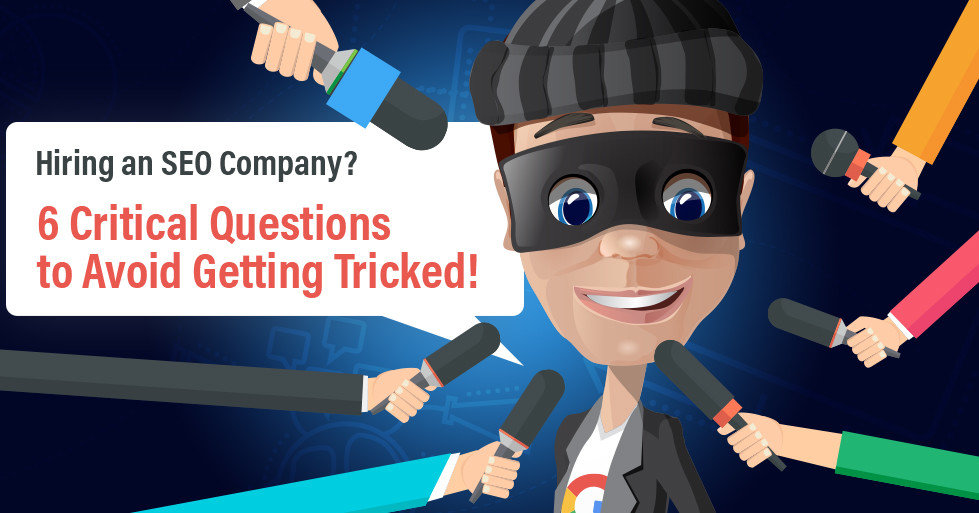 Hiring an SEO Company? 6 Critical Questions to Avoid Getting Tricked!